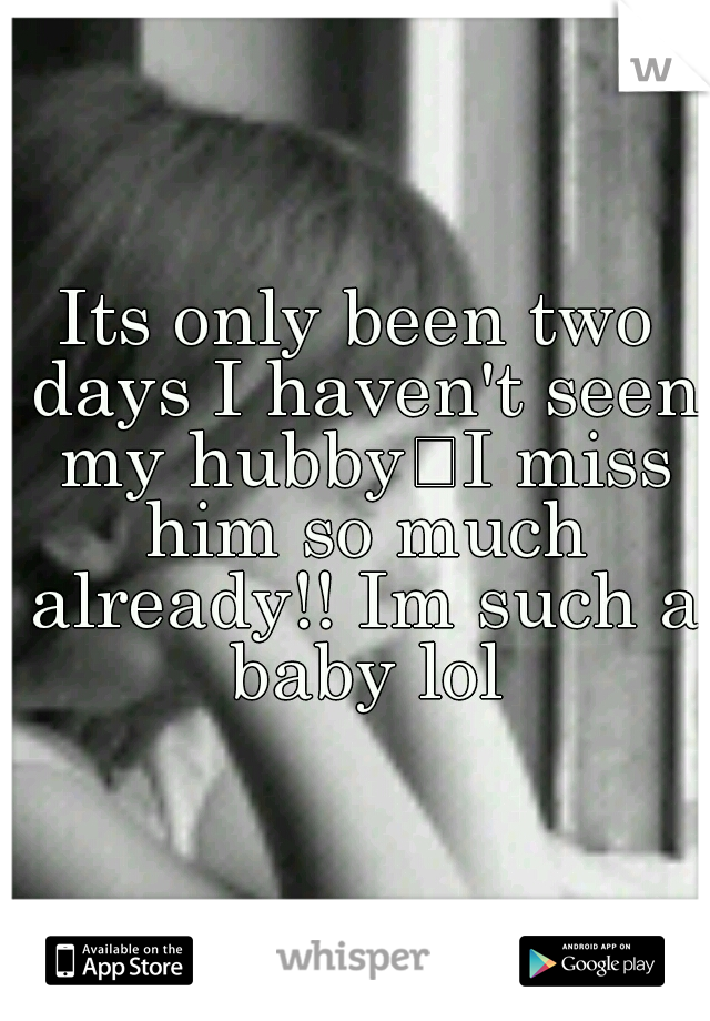 Its only been two days I haven't seen my hubby I miss him so much already!! Im such a baby lol