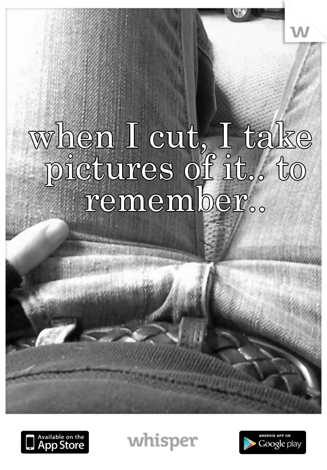 when I cut, I take pictures of it.. to remember..