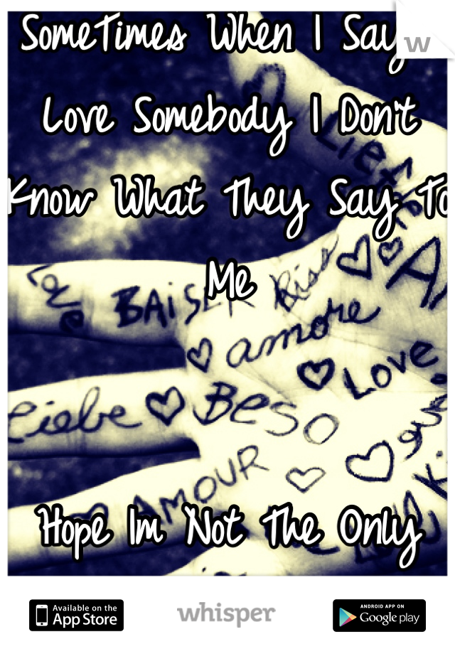 SomeTimes When I Say I Love Somebody I Don't Know What They Say To Me    Hope Im Not The Only One 😬