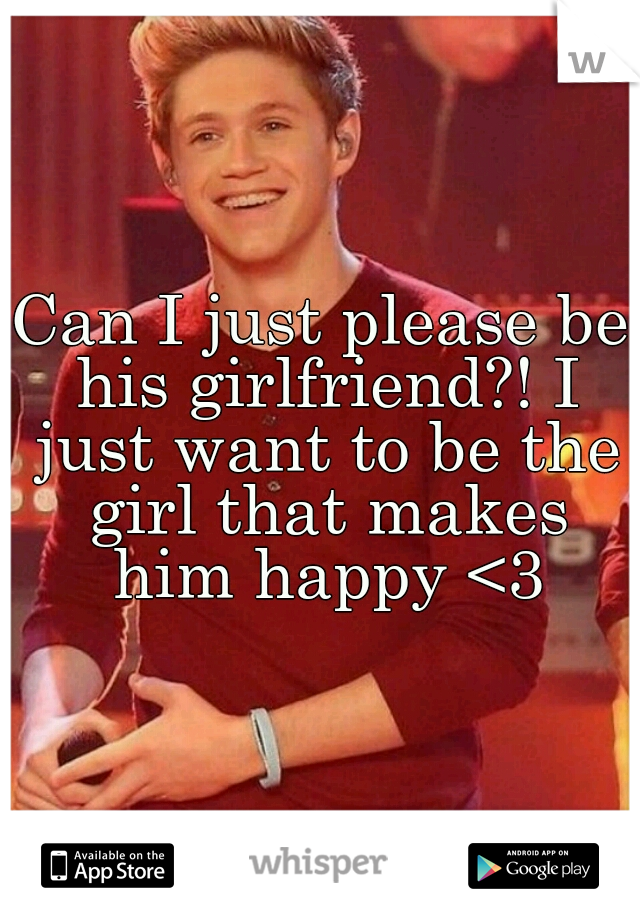 Can I just please be his girlfriend?! I just want to be the girl that makes him happy <3