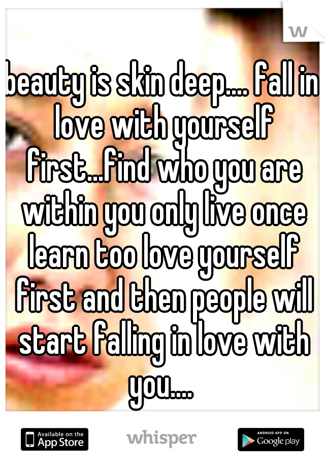 beauty is skin deep.... fall in love with yourself first...find who you are within you only live once learn too love yourself first and then people will start falling in love with you....