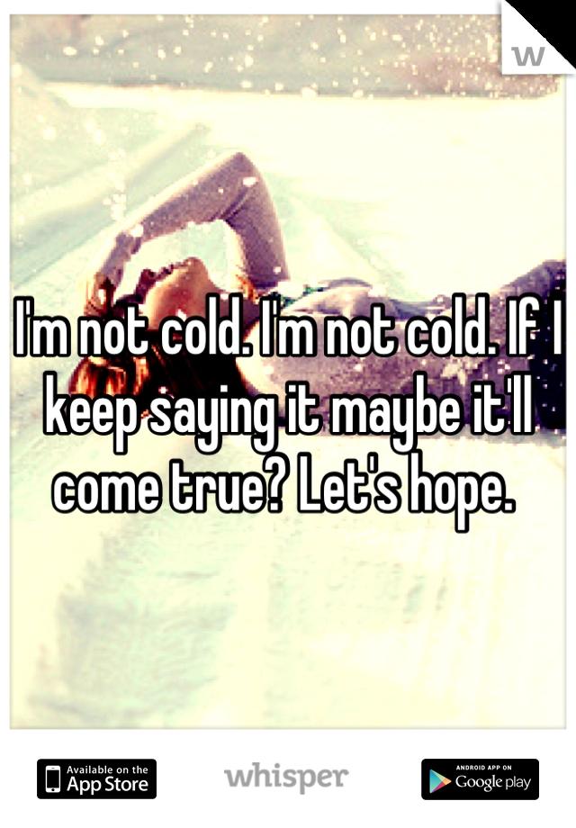 I'm not cold. I'm not cold. If I keep saying it maybe it'll come true? Let's hope.