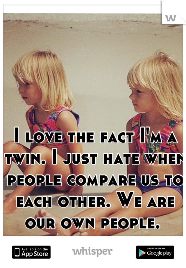 I love the fact I'm a twin. I just hate when people compare us to each other. We are our own people.