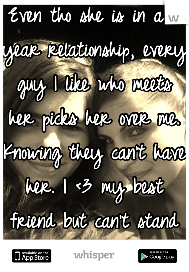 Even tho she is in a 7 year relationship, every guy I like who meets her picks her over me. Knowing they can't have her. I <3 my best friend but can't stand this.