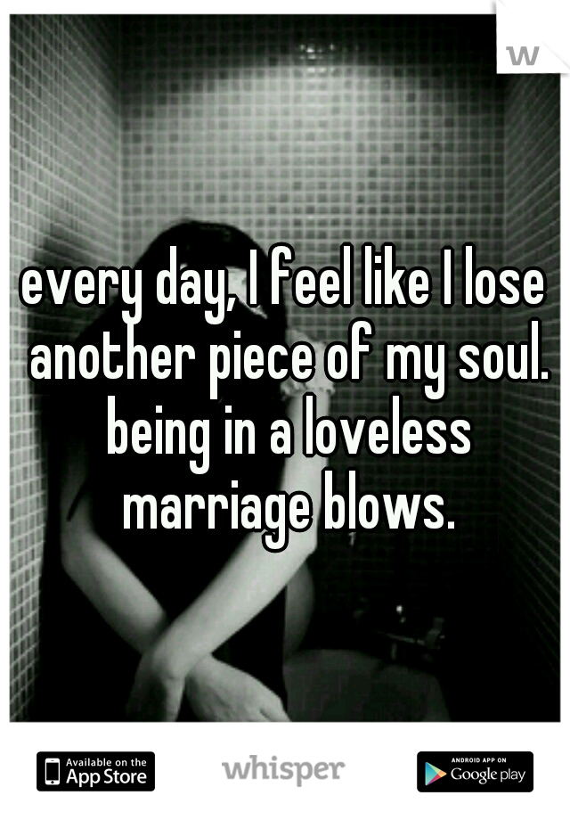 every day, I feel like I lose another piece of my soul. being in a loveless marriage blows.