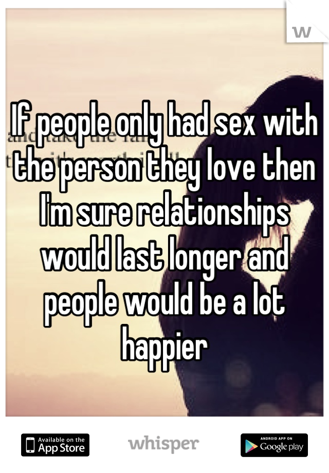If people only had sex with the person they love then I'm sure relationships would last longer and people would be a lot happier