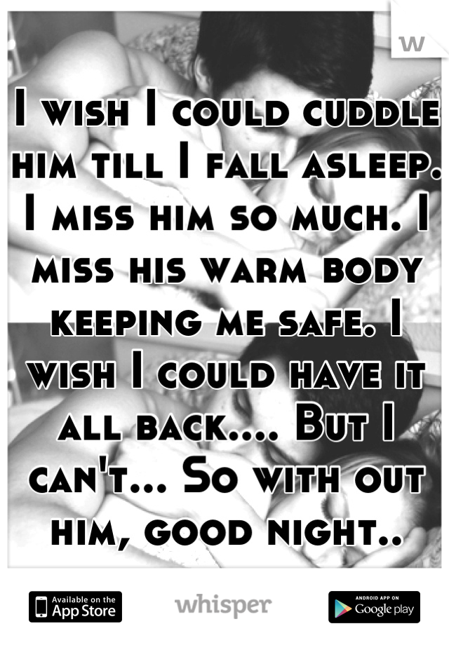 I wish I could cuddle him till I fall asleep. I miss him so much. I miss his warm body keeping me safe. I wish I could have it all back.... But I can't... So with out him, good night..