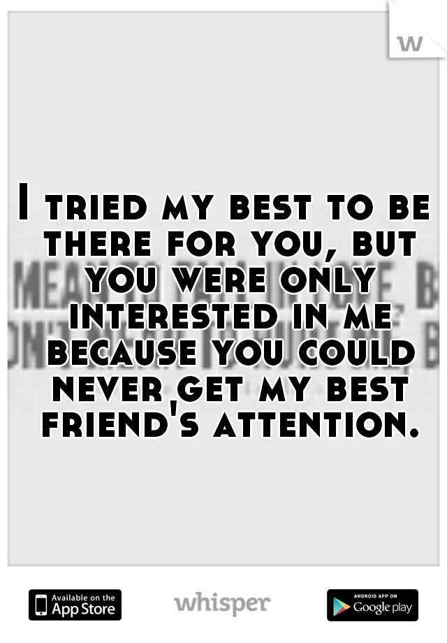 I tried my best to be there for you, but you were only interested in me because you could never get my best friend's attention.