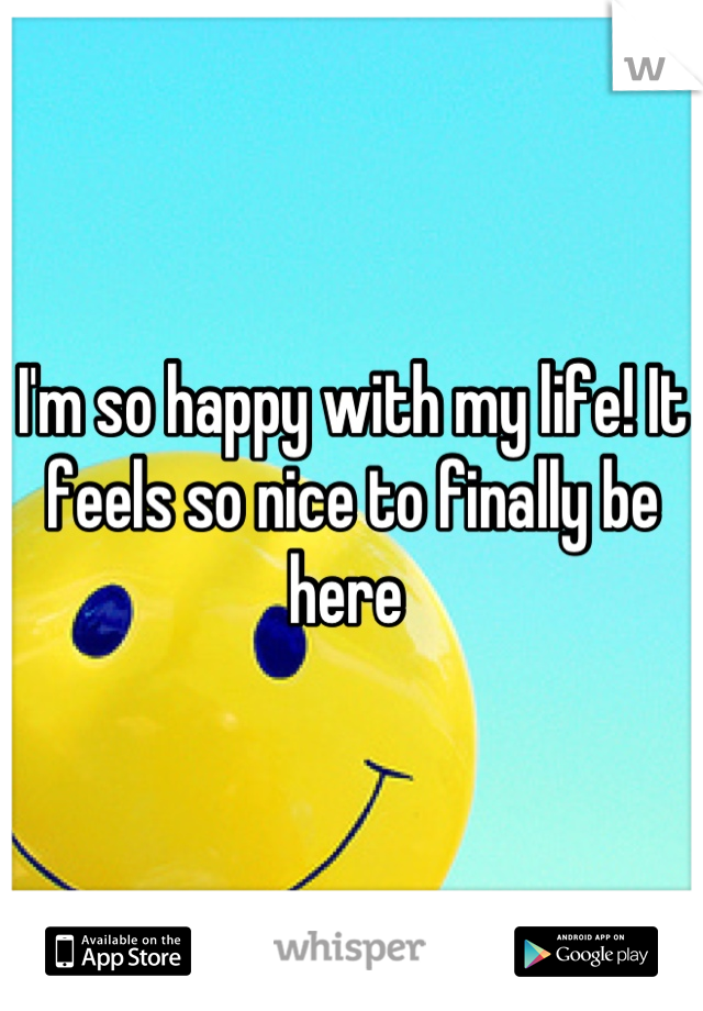 I'm so happy with my life! It feels so nice to finally be here