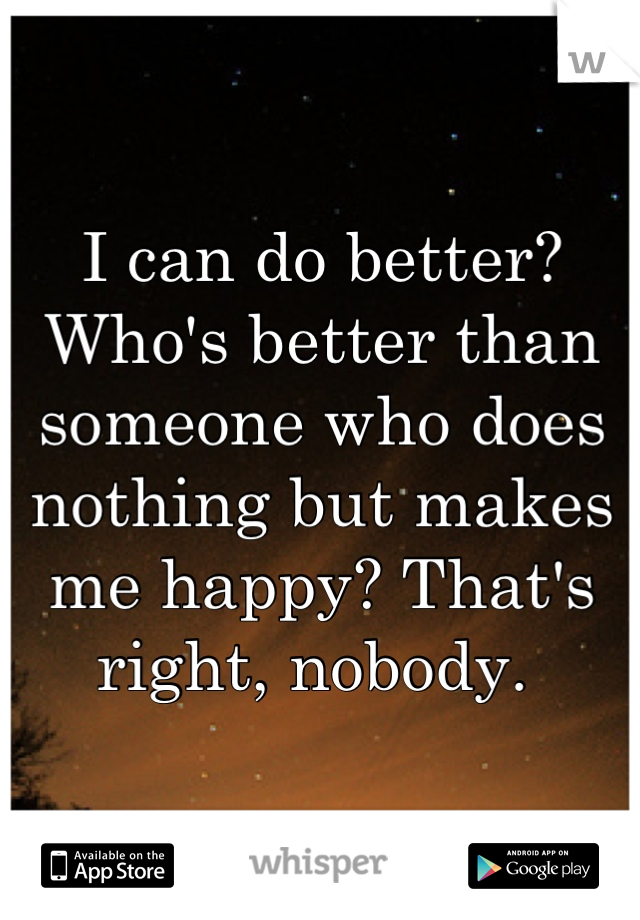 I can do better?  Who's better than someone who does nothing but makes me happy? That's right, nobody.