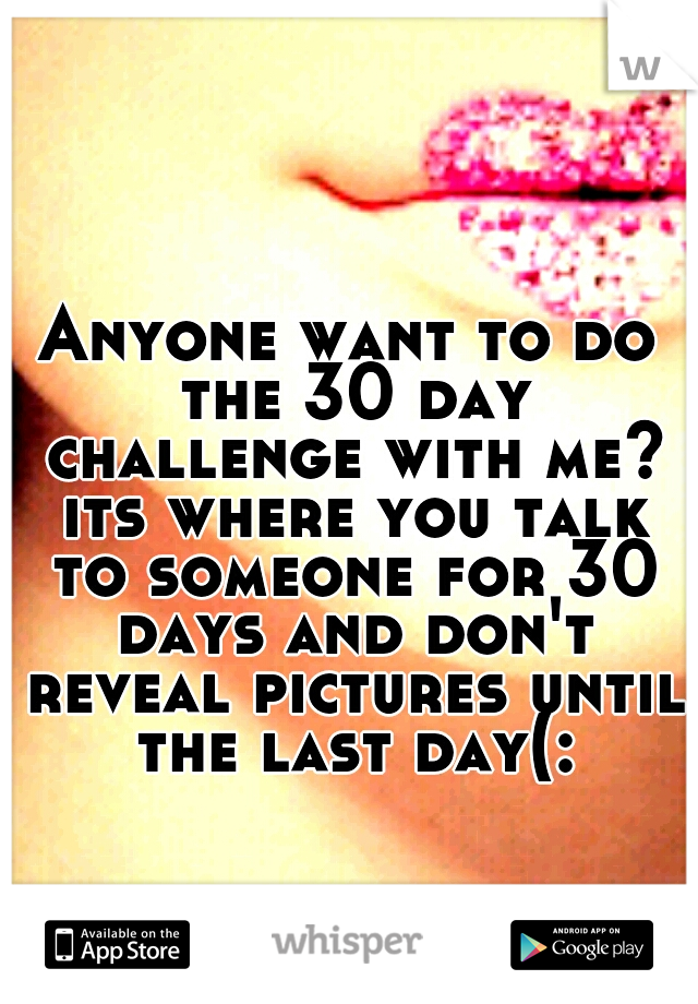 Anyone want to do the 30 day challenge with me? its where you talk to someone for 30 days and don't reveal pictures until the last day(: