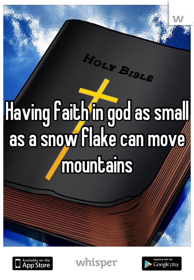Having faith in god as small as a snow flake can move mountains