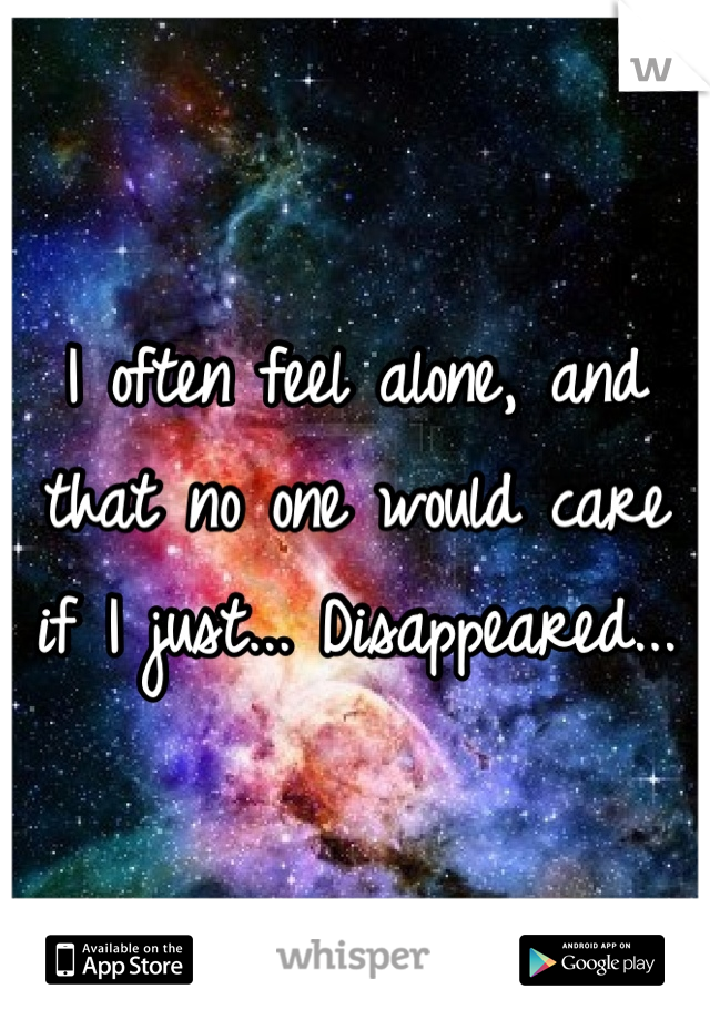 I often feel alone, and that no one would care if I just... Disappeared...