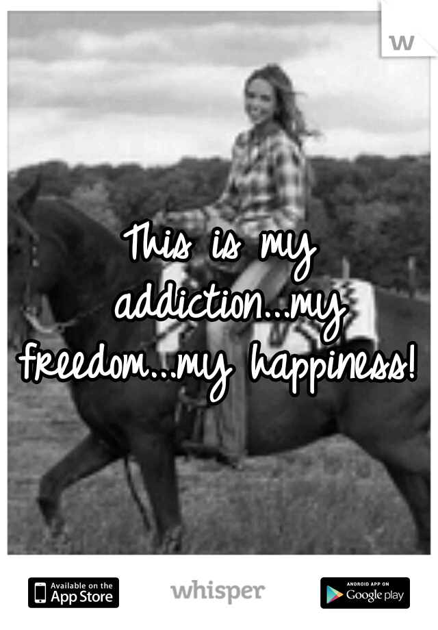 This is my addiction...my freedom...my happiness!