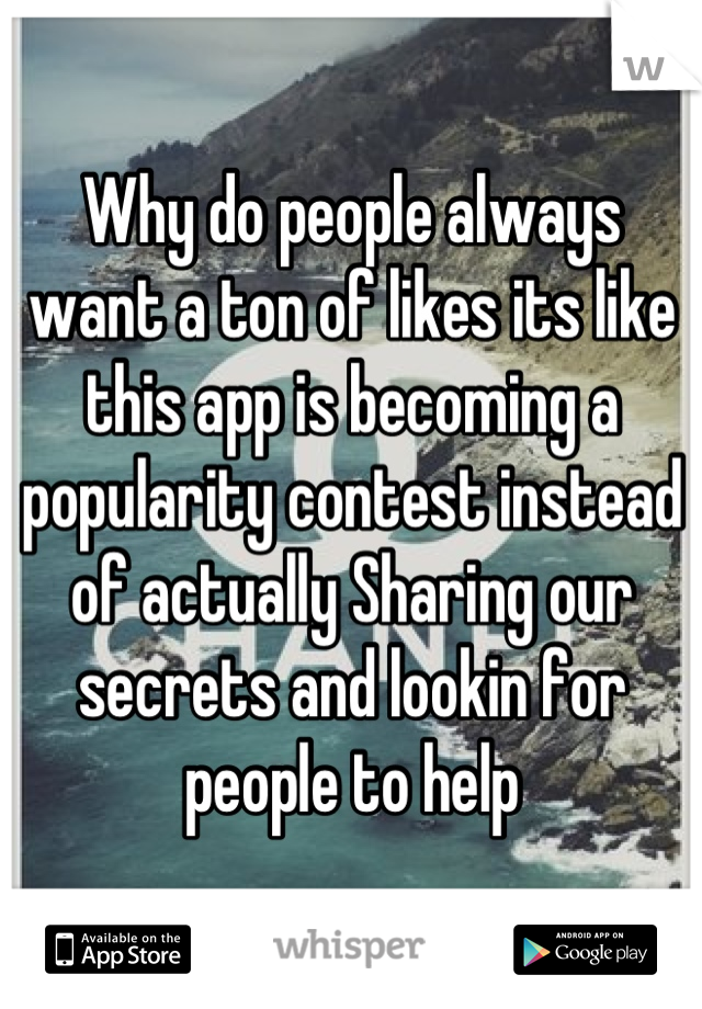 Why do people always want a ton of likes its like this app is becoming a popularity contest instead of actually Sharing our secrets and lookin for people to help