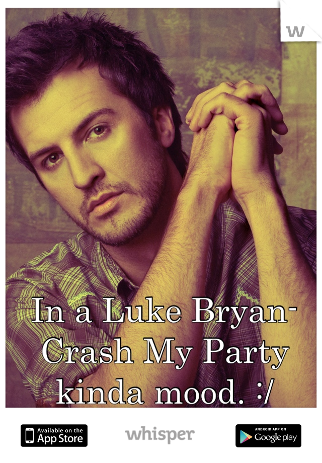 In a Luke Bryan- Crash My Party kinda mood. :/