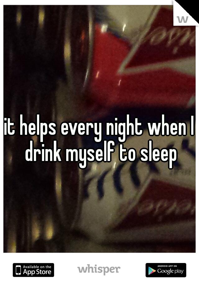 it helps every night when I drink myself to sleep