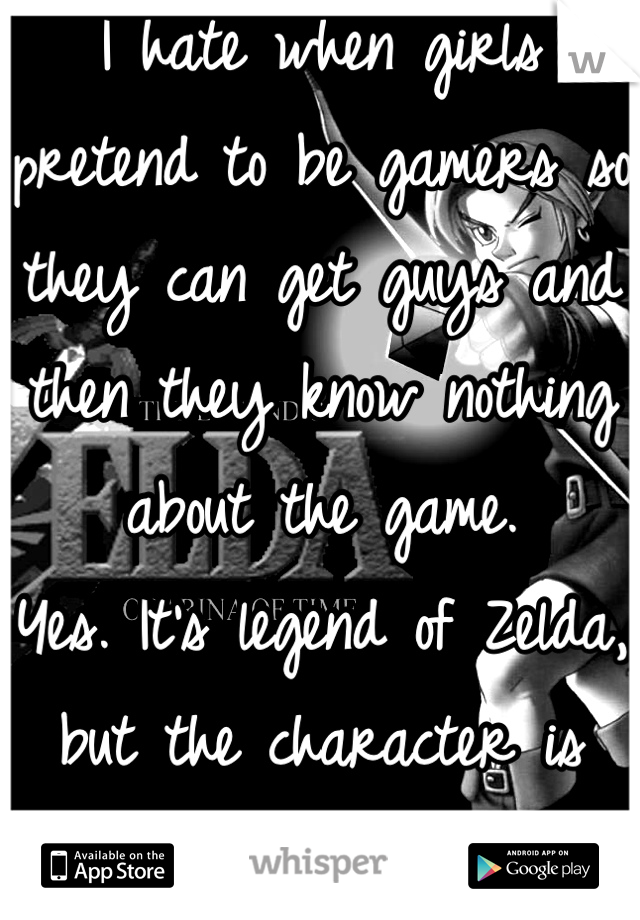 I hate when girls pretend to be gamers so they can get guys and then they know nothing about the game.  Yes. It's legend of Zelda, but the character is Link.
