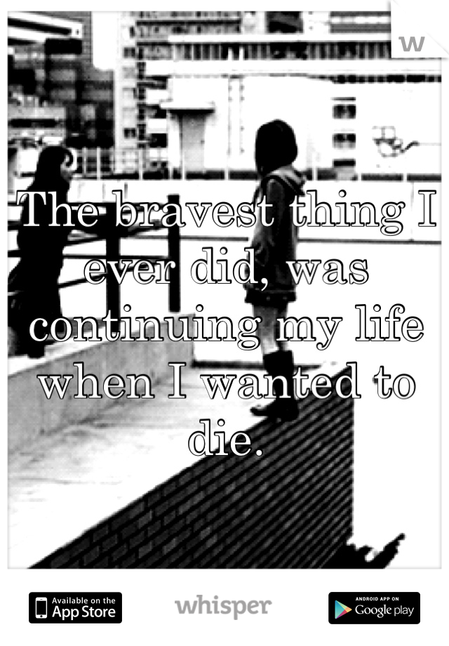 The bravest thing I ever did, was continuing my life when I wanted to die.