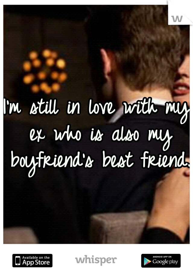 I'm still in love with my ex who is also my boyfriend's best friend.