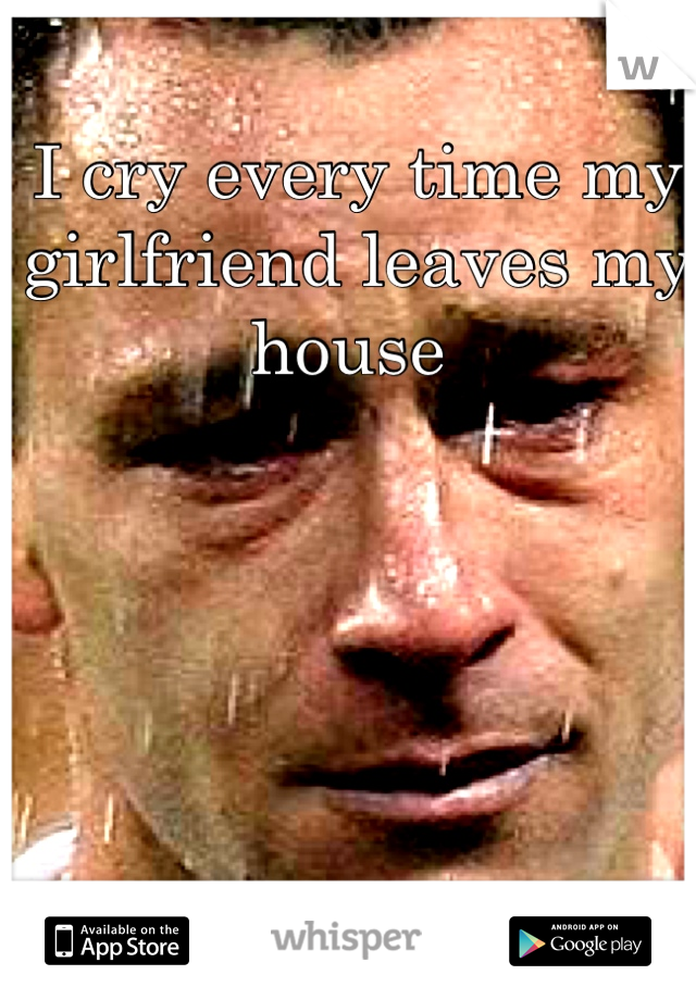 I cry every time my girlfriend leaves my house