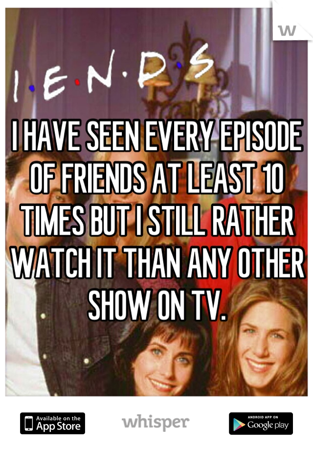 I HAVE SEEN EVERY EPISODE OF FRIENDS AT LEAST 10 TIMES BUT I STILL RATHER WATCH IT THAN ANY OTHER SHOW ON TV.