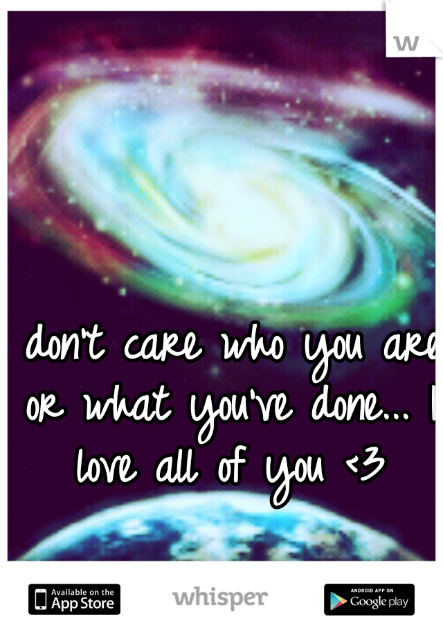 I don't care who you are or what you've done... I love all of you <3