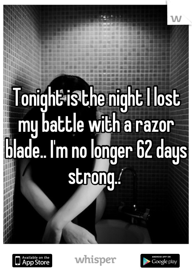 Tonight is the night I lost my battle with a razor blade.. I'm no longer 62 days strong..