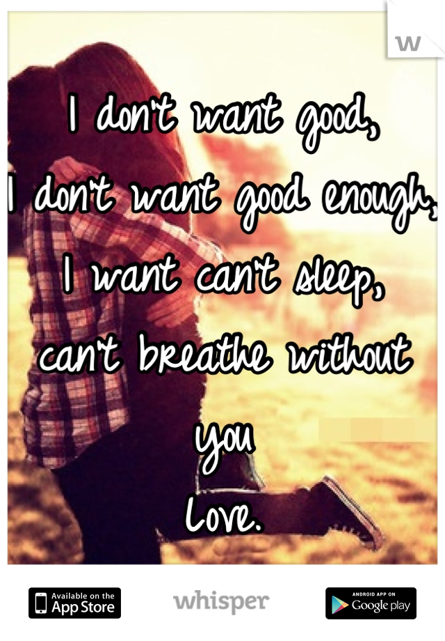 I don't want good, I don't want good enough, I want can't sleep, can't breathe without you Love.