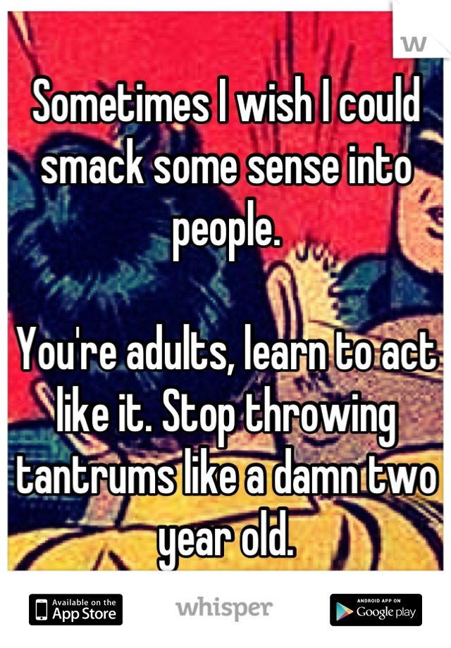 Sometimes I wish I could smack some sense into people.   You're adults, learn to act like it. Stop throwing tantrums like a damn two year old.