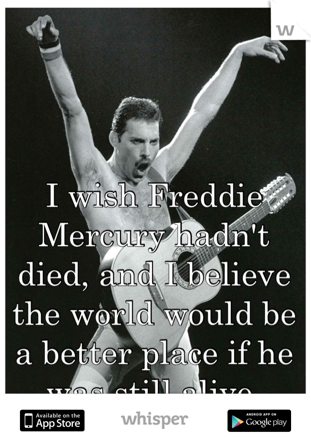 I wish Freddie Mercury hadn't died, and I believe the world would be a better place if he was still alive.