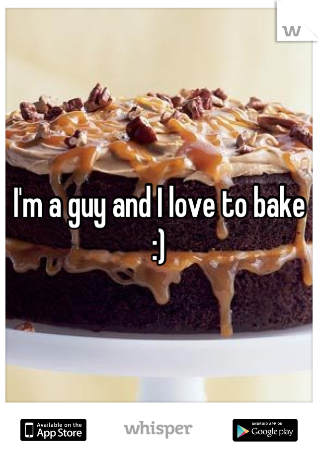 I'm a guy and I love to bake :)