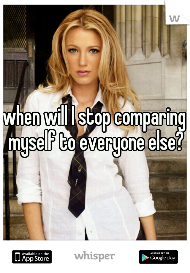 when will I stop comparing myself to everyone else?