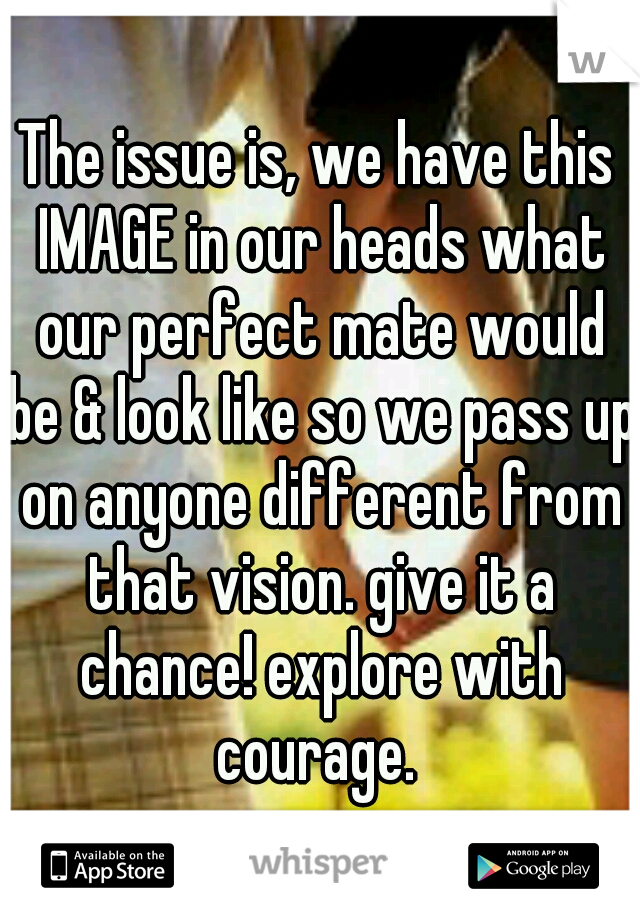 The issue is, we have this IMAGE in our heads what our perfect mate would be & look like so we pass up on anyone different from that vision. give it a chance! explore with courage.