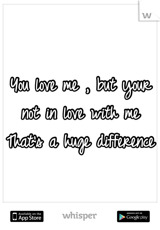 You love me , but your not in love with me That's a huge difference