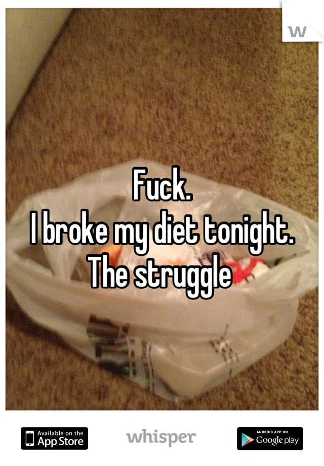 Fuck.  I broke my diet tonight. The struggle