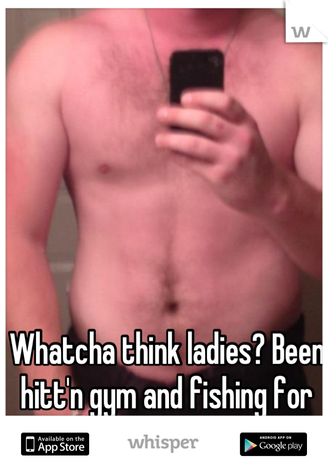 Whatcha think ladies? Been hitt'n gym and fishing for compliments. :)