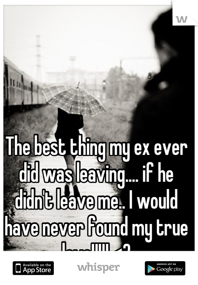 The best thing my ex ever did was leaving.... if he didn't leave me.. I would have never found my true love!!!!! <3