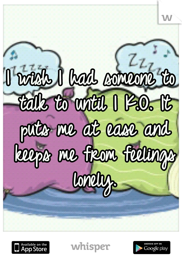 I wish I had someone to talk to until I K.O. It puts me at ease and keeps me from feelings lonely.