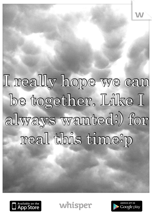 I really hope we can be together. Like I always wanted:) for real this time:p