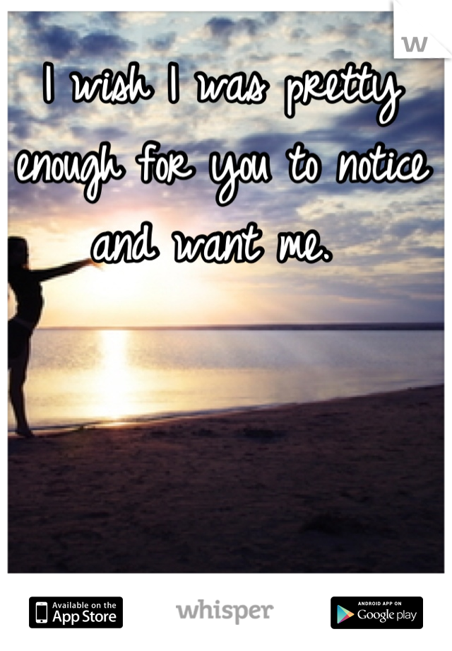 I wish I was pretty enough for you to notice and want me.