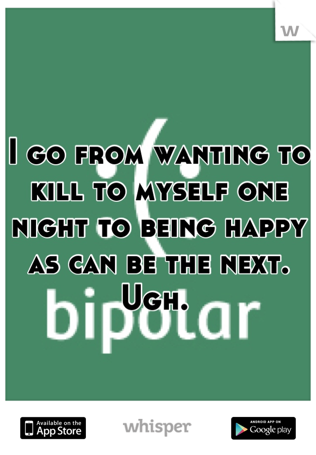 I go from wanting to kill to myself one night to being happy as can be the next. Ugh.