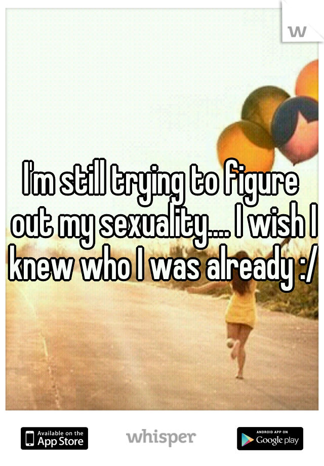 I'm still trying to figure out my sexuality.... I wish I knew who I was already :/