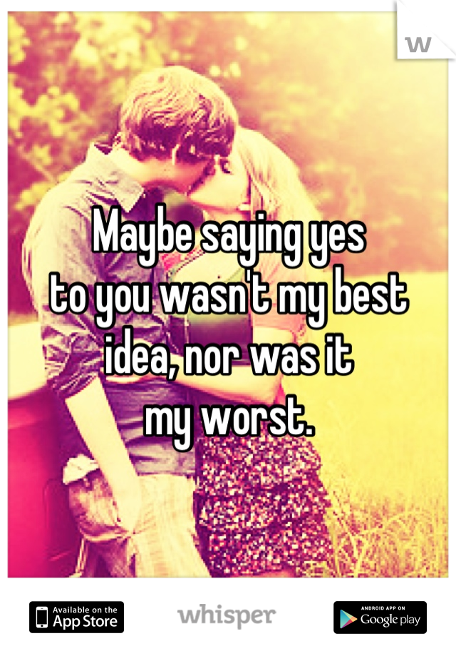 Maybe saying yes to you wasn't my best idea, nor was it  my worst.