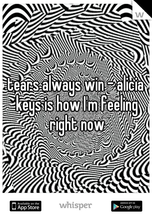 tears always win - alicia keys is how I'm feeling right now