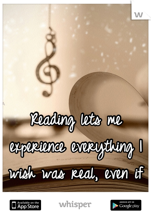 Reading lets me experience everything I wish was real, even if it's not.