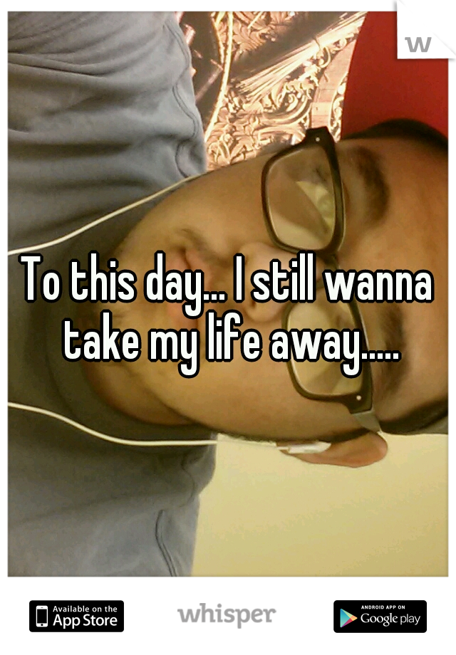 To this day... I still wanna take my life away.....