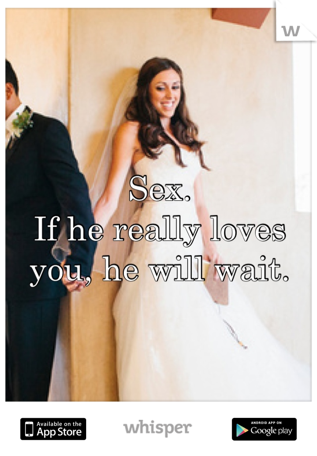 Sex. If he really loves you, he will wait.
