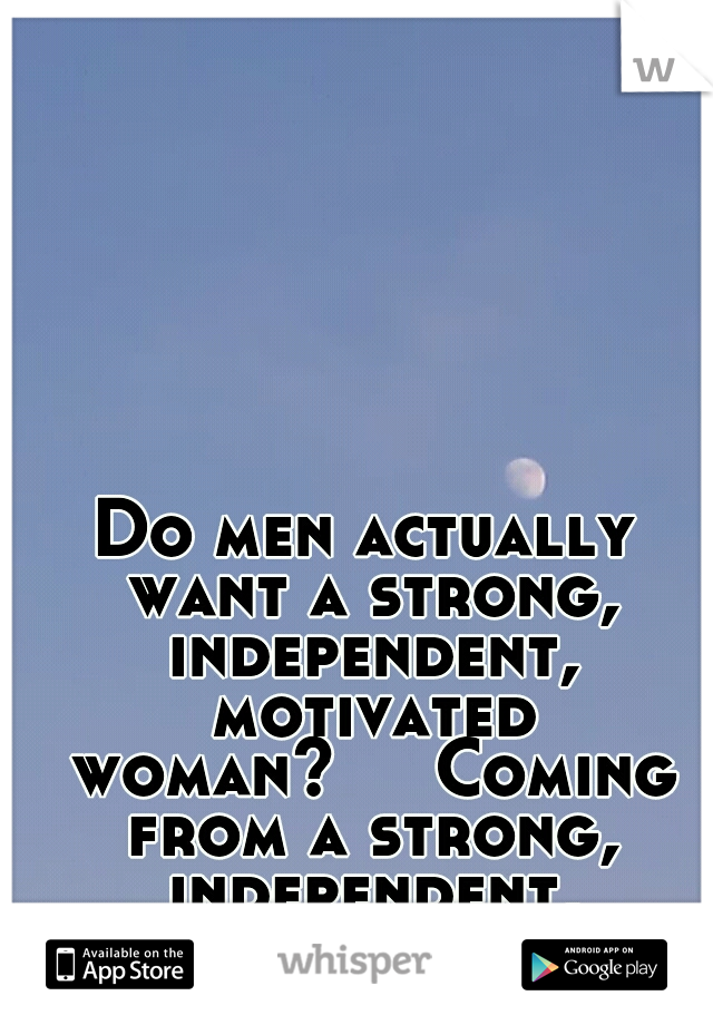 Do men actually want a strong, independent, motivated woman?   Coming from a strong, independent, motivated woman.