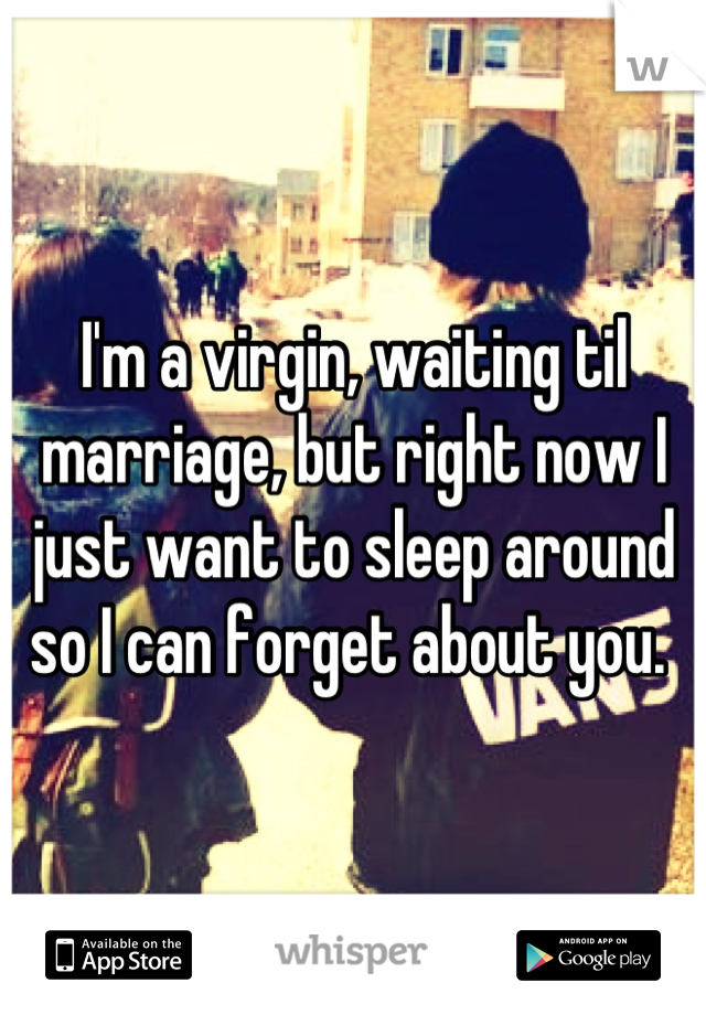 I'm a virgin, waiting til marriage, but right now I just want to sleep around so I can forget about you.